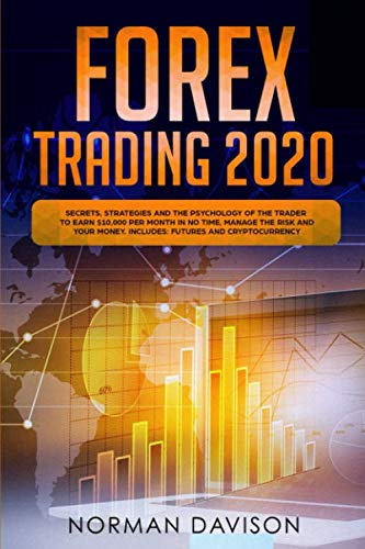 Forex Trading 2020: Guide for Beginners. Secrets, Strategies and the Psychology of the Trader to Earn $10,000 per Month in no Time, Manage the Risk and your Money. Includes: Futures and Cryptocurrency