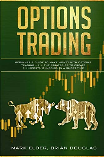 Options Trading: Beginner's Guide to Make Money with Options Trading – All the Strategies to Create an Important Income, in a Short Time