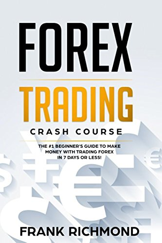 Forex Trading Crash Course: The #1 Beginner's Guide to Make Money With Trading Forex in 7 Days or Less!