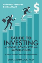 Guide to Investing in Stocks, Bonds, ETFs and Mutual Funds: An Investor's Guide to Building Wealth