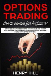 Options Trading: Crash Course for Beginners – Profitable and Secret Options Strategies Simplified on How to Make Big Money in 2019 with Options Trading, Start Investing in the Stock Market in 10 Days!