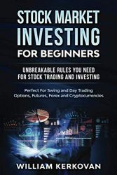 Stock Market Investing For Beginners : Unbreakable Rules You Need For Stock Trading And Investing : Perfect For Swing And Day Trading Options, Futures, Forex And Cryptocurrencies