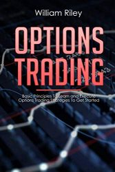 Options Trading: Basic Principles to Learn and Execute Options Trading Strategies to Get Started