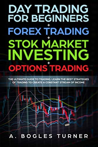 Day Trading for Beginners + Forex Trading + Stok Market Investing + Options Trading: The ultimate guide on trading. Learn the best strategies of trading to create a constant stream of income.