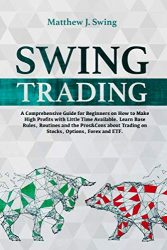 Swing Trading: A Comprehensive Guide For Beginners On How to Make High Profits with Little Time Available. Learn Base Rules, Routines and the Pros&Cons about Trading on Stocks, Options, Forex and ETF.
