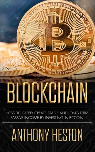 Blockchain: How to Safely Create Stable and Long-term Passive Income by Investing in Bitcoin (The Digital Currency Era) (Volume 2)