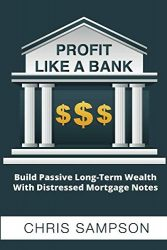 Profit Like A Bank: Build Passive Long-Term Wealth W/ Distressed Mortgage Notes