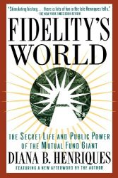 Fidelity's World: The Secret Life and Public Power of the Mutual Fund Giant