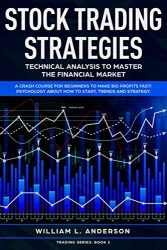 Stock Trading Strategies: Technical Analysis to Master the Financial Market.  A Crash Course for Beginners to Make Big Profits Fast! Psychology about How to Start, Trends and Strategy (Trading series)