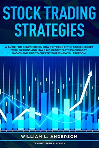 Stock Trading Strategies: A Guide for Beginners on How to Trade in the Stock Market with Options and Make Big Profit Profits Fast; Psychology, Basics … Your Financial Freedom (Trading series)