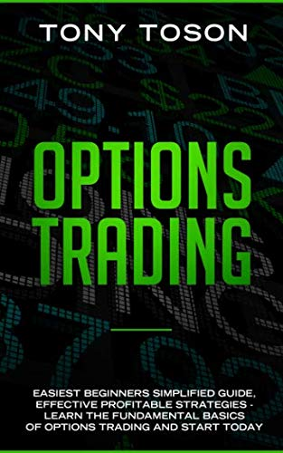Options Trading: Easiest  Beginners Simplified Guide , Effective Profitable Strategies – Learn the Foundamental Basics of Options Trading and Start Today