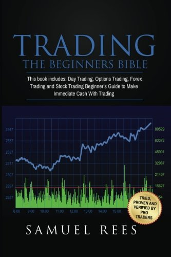Trading: THE BEGINNERS BIBLE: This Book Includes: Day Trading, Options Trading, Forex Trading, Stock Trading Beginners Guides To Get Quickly Started and Make Immediate Cash With Trading (Volume 1)