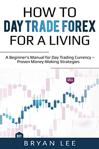 How to Day Trade Forex for a Living: A Beginner's Manual for Day Trading Currency – Proven Money-Making Strategies (How to Day Trade for a Living)