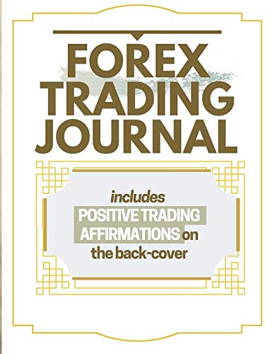 Forex Trading Journal: Includes Positive Trading Affirmations On The Back-Cover A Daily Reminder