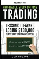 Profitable Stock Options Trading – A Beginner's Guide: Lessons I Learned Losing $100,000 To Accelerate Your Trading Success