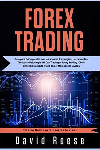 Forex Trading: Guía para Principiantes con las Mejores Estrategias, Herramientas, Tácticas y Psicología del Day Trading y Swing Trading. Obtén … para Ganarse la Vida) (Spanish Edition)