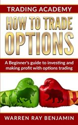 How to trade Options: A Beginner's guide to investing and making profit with options trading (How to trade options series)