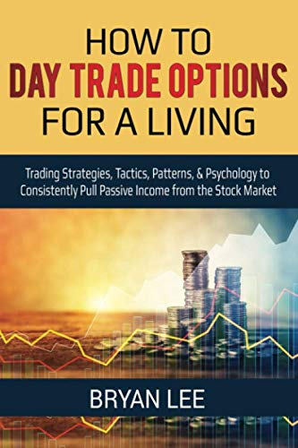 How to Day Trade Options for a Living: Trading Strategies, Tactics, Patterns, & Psychology to Consistently Pull Passive Income from the Stock Market (How to Day Trade for a Living)