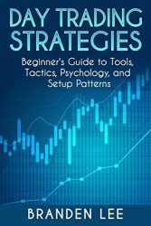 Day Trading Strategies: Beginner's Guide to Tools, Tactics, Psychology, and Setup patterns.