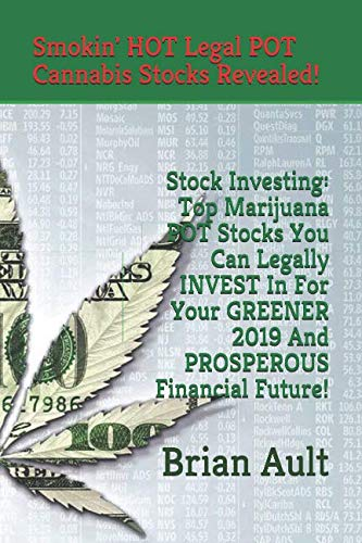 Stock Investing: Top Marijuana POT Stocks You Can Legally INVEST In For Your GREENER 2019 And PROSPEROUS Financial Future!: Smokin' Hot Legal Cannabis Stocks Revealed!