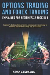 Options Trading and Forex Trading, explained for beginners 2 book in 1:: Beginner's Guide Explaining Tactics, Strategies and Psychology to Monetize with Options Trading and Forex Trading