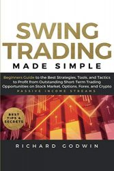 Swing Trading Made Simple: Beginners Guide to the Best Strategies, Tools and Tactics to Profit from Outstanding Short-Term Trading Opportunities on Stock Market, Options, Forex, and Crypto