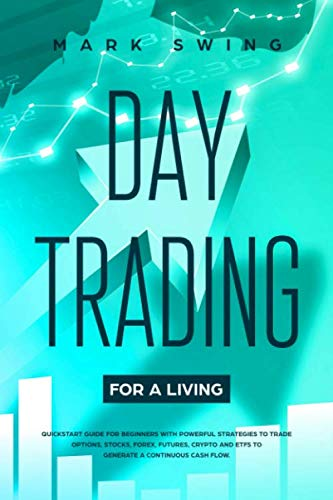 Day Trading for a Living: Quickstart Guide for Beginners with Powerful Strategies to Trade Options, Stocks, Forex, Futures, Crypto and ETFs to Generate a Continuous Cash Flow.