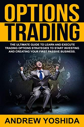 OPTIONS TRADING: THE ULTIMATE GUIDE TO LEARN AND EXECUTE TRADING OPTIONS STRATEGIES TO START INVESTING AND CREATING YOUR FIRST PASSIVE BUSINESS