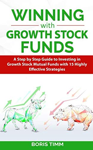 Winning with Growth Stock Funds: A Step by Step Guide to Investing in Growth Stock Mutual Funds with 15 Highly Effective Strategies