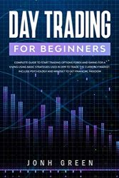 DAY TRADING FOR BEGINNERS: Complete guide to start trading options forex and swing for a living using basic strategies used in 2019 to trade the … psychology and mindset (Passive income)