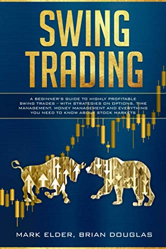 Swing Trading: A Beginner's Guide to Highly Profitable Swing Trades – with Strategies on Options, Time Management, Money Management and Everything You Need to Know about Stock Markets