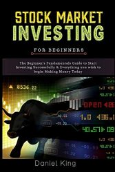 Stock Market Investing: The Beginner's Fundamentals Guide to Start Investing Successfully & Everything you wish to begin Making Money Today