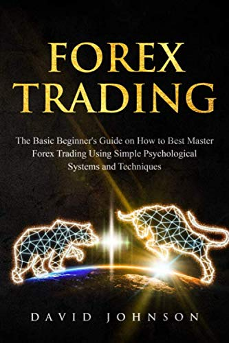 Forex Trading: The Basic Beginner's Guide on How to Best Master Forex Trading Using Simple Psychological Systems and Techniques (Online Trading)