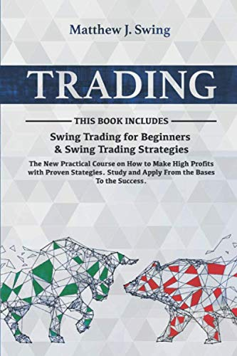 TRADING: 2 Books in 1- Swing Trading for Beginners & Swing Trading Strategies -The New Practical Course on How to Make High Profits with Proven Stategies.Study and Apply From the Bases To the Success