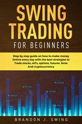 Swing Trading for Beginners: Step by Step Guide on How to Make Money Online Every Day With the Best Strategies to Trade Stocks, Options, Futures, Forex and Cryptocurrency