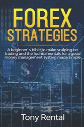 FOREX STRATEGIES: A Beginner's bible to make scalping on trading and the foundamentals for a good money management system made simple