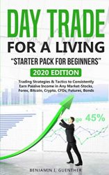 """Dаy Trаdе fоr а Living  """"Stаrtеr Pасk fоr bеginnеrs"""": 2020 Edition Trading Strategies & Tactics to Consistently Earn Passive Income in Any Market-Stocks, Forex, Bitcoin, Crypto, CFDs, Futures, Bonds"""