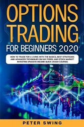 Option Trading For Beginners 2020: How To Trade For a Living with the Basics, Best Strategies and Advanced Techniques on Day Forex and Stock Market Investing (Passive Income Quick Crash Course)