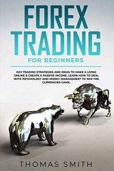 Forex Trading for Beginners: Day Trading Strategies and Ideas to Make a Living Online & create a Passive Income. Learn How to deal with Psychology and Money Management to win the currencies game.
