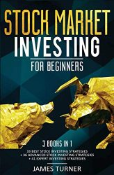 Stock Market Investing for Beginners: 3 Books in 1: 33 Best Stock Investing Strategies + 36 Advanced Stock Investing Strategies + 41 Expert Investing Expert Strategies