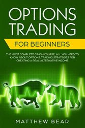 Options Trading for Beginners: The Most Complete Crash Course; All You Need to Know About Options, Trading Strategies for Creating a Real Alternative Income