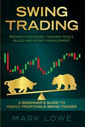 Swing Trading: A Beginner's Guide to Highly Profitable Swing Trades – Proven Strategies, Trading Tools, Rules, and Money Management