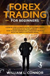 Forex Trading for Beginners: A Step By Step Ultimate Guide To Become A Good Investor In The Forex Market. How To Start Generating Consistent Profits With The Simple Strategies Inside.