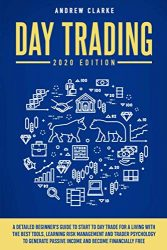 Day Trading: A Detailed Beginner's Guide to Start to Day Trade for a Living with the Best Tools, Learning Risk Management and Trader Psychology to Generate Passive Income and Become Financially Free