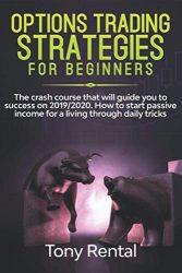 Option Trading Strategies For Beginners: The crash course that will guide you to success on 2019/2020. How to start passive income for a living through daily tricks