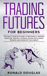 TRADING FUTURES FOR BEGINNERS: The Most Complete Guide To Becoming a Winning Investor, Create a Passive Income With Swing Trading and Dominate the Market