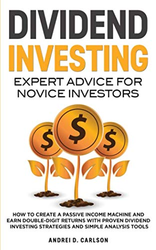 Dividend Investing: Expert Advice For Novice Investors: How To Create A Passive Income Machine And Earn Double-Digit Returns With Proven Dividend Investing Strategies And Simple Analysis Tools