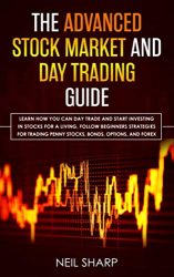 The Advanced Stock Market and Day Trading Guide: Learn How You Can Day Trade and Start Investing in Stocks for a living, follow beginners strategies … penny stocks, bonds, options, and forex.