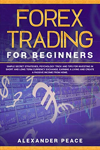 FOREX TRADING FOR BEGINNERS:: Simple Secret Strategies, Psychology Trick and Tips for Investing in Short- and Long- Term Currency Exchange. Earning a Living and Create a Passive Income from Home.
