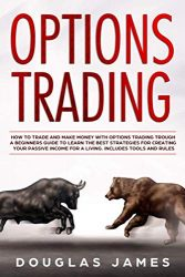OPTIONS TRADING: HOW TO TRADE AND MAKE MONEY WITH OPTIONS TRADING TROUGH A BEGINNERS GUIDE TO LEARN THE BEST STRATEGIES FOR CREATING YOUR PASSIVE INCOME FOR A LIVING. INCLUDES TOOLS AND RULES